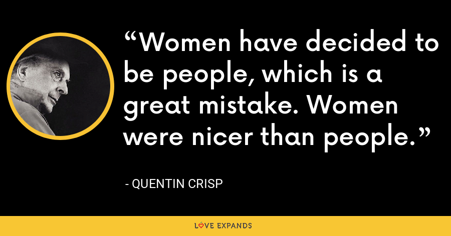 Women have decided to be people, which is a great mistake. Women were nicer than people. - Quentin Crisp