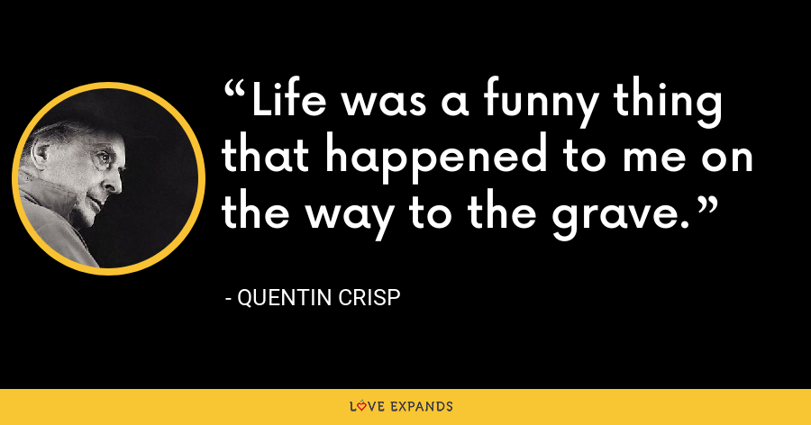 Life was a funny thing that happened to me on the way to the grave. - Quentin Crisp