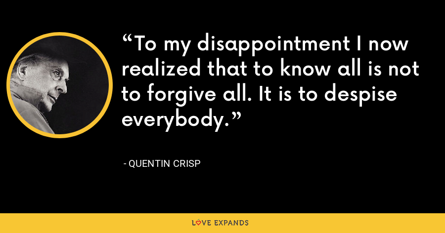 To my disappointment I now realized that to know all is not to forgive all. It is to despise everybody. - Quentin Crisp