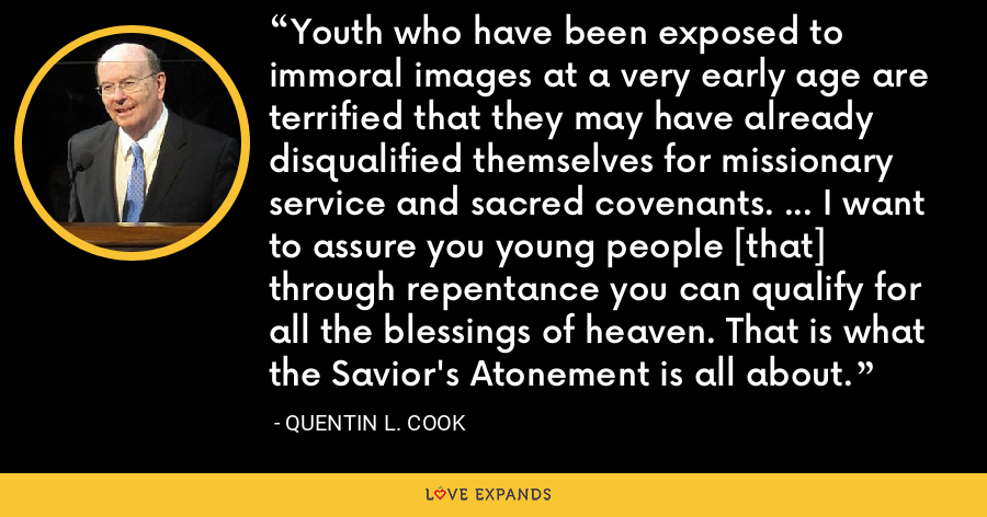 Youth who have been exposed to immoral images at a very early age are terrified that they may have already disqualified themselves for missionary service and sacred covenants. ... I want to assure you young people [that] through repentance you can qualify for all the blessings of heaven. That is what the Savior's Atonement is all about. - Quentin L. Cook