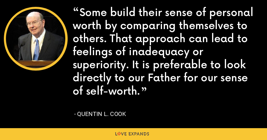 Some build their sense of personal worth by comparing themselves to others. That approach can lead to feelings of inadequacy or superiority. It is preferable to look directly to our Father for our sense of self-worth. - Quentin L. Cook