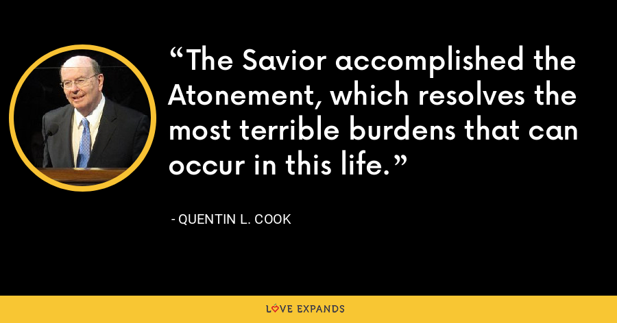 The Savior accomplished the Atonement, which resolves the most terrible burdens that can occur in this life. - Quentin L. Cook
