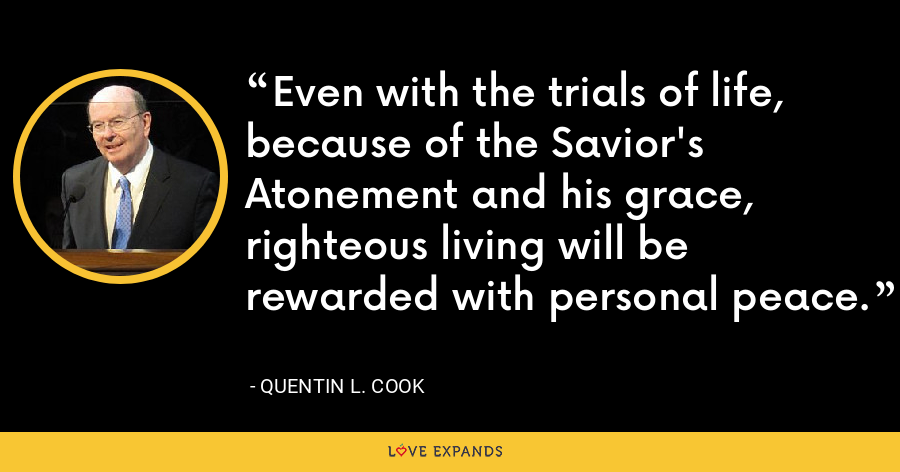 Even with the trials of life, because of the Savior's Atonement and his grace, righteous living will be rewarded with personal peace. - Quentin L. Cook