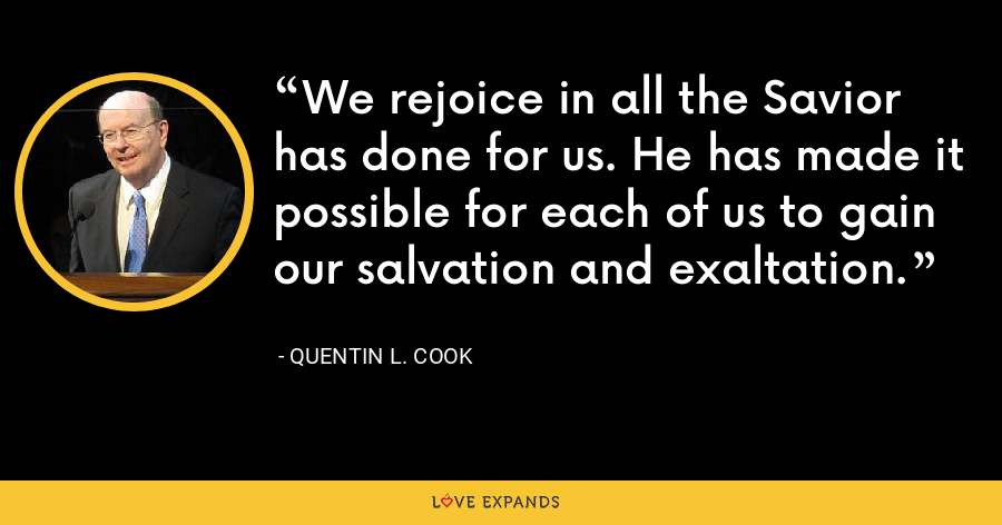 We rejoice in all the Savior has done for us. He has made it possible for each of us to gain our salvation and exaltation. - Quentin L. Cook