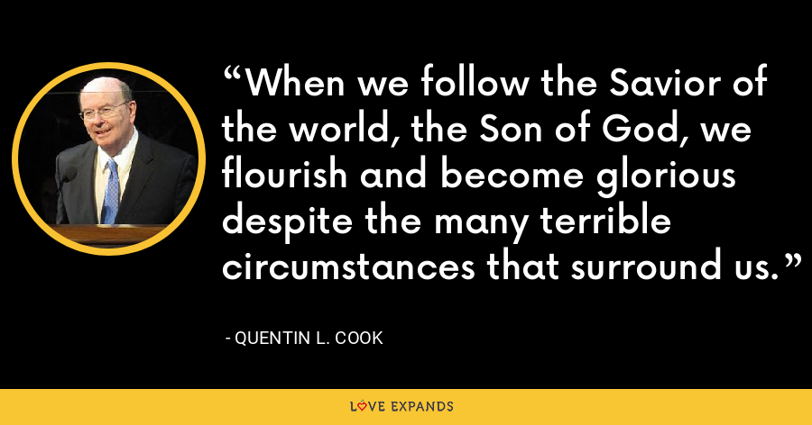 When we follow the Savior of the world, the Son of God, we flourish and become glorious despite the many terrible circumstances that surround us. - Quentin L. Cook