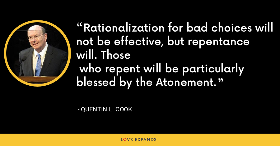 Rationalization for bad choices will not be effective, but repentance will. Those who repent will be particularly blessed by the Atonement. - Quentin L. Cook