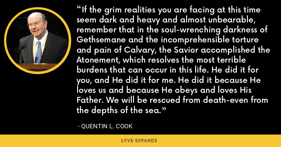 If the grim realities you are facing at this time seem dark and heavy and almost unbearable, remember that in the soul-wrenching darkness of Gethsemane and the incomprehensible torture and pain of Calvary, the Savior accomplished the Atonement, which resolves the most terrible burdens that can occur in this life. He did it for you, and He did it for me. He did it because He loves us and because He obeys and loves His Father. We will be rescued from death-even from the depths of the sea. - Quentin L. Cook