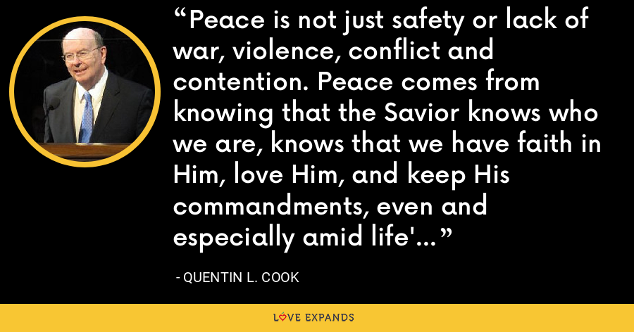 Peace is not just safety or lack of war, violence, conflict and contention. Peace comes from knowing that the Savior knows who we are, knows that we have faith in Him, love Him, and keep His commandments, even and especially amid life's devastating trials and tragedies. - Quentin L. Cook