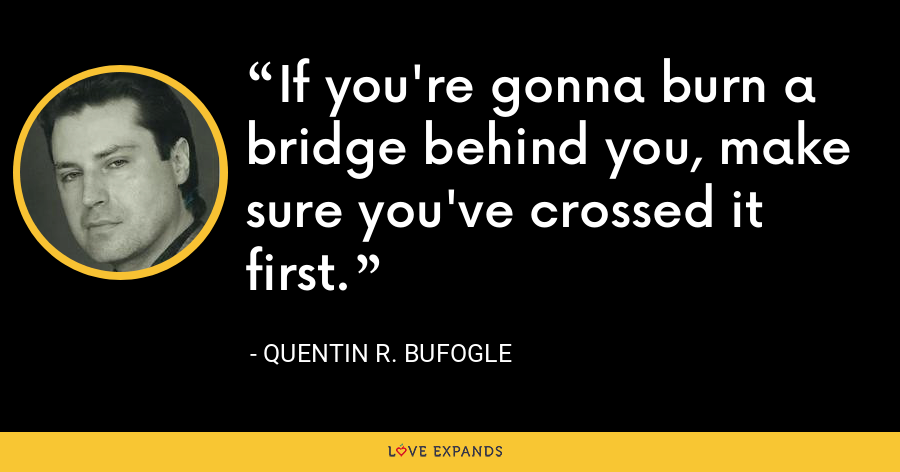If you're gonna burn a bridge behind you, make sure you've crossed it first. - Quentin R. Bufogle
