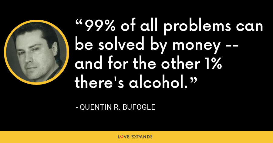 99% of all problems can be solved by money -- and for the other 1% there's alcohol. - Quentin R. Bufogle