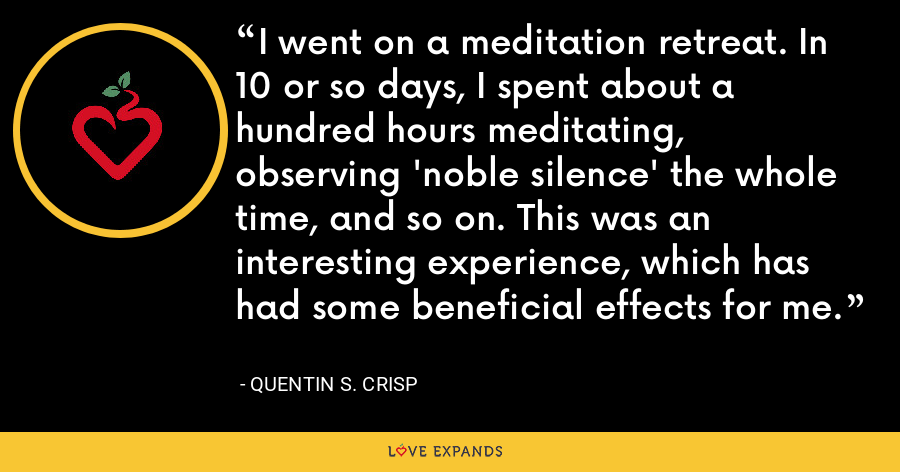 I went on a meditation retreat. In 10 or so days, I spent about a hundred hours meditating, observing 'noble silence' the whole time, and so on. This was an interesting experience, which has had some beneficial effects for me. - Quentin S. Crisp