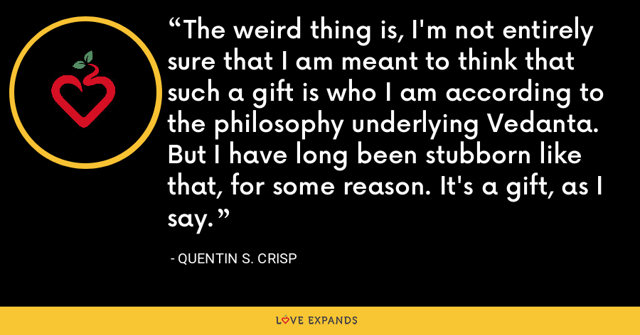 The weird thing is, I'm not entirely sure that I am meant to think that such a gift is who I am according to the philosophy underlying Vedanta. But I have long been stubborn like that, for some reason. It's a gift, as I say. - Quentin S. Crisp