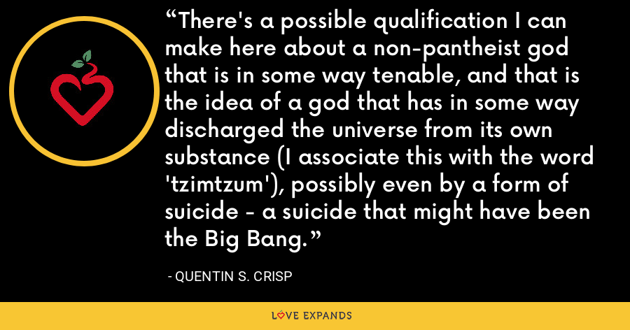 There's a possible qualification I can make here about a non-pantheist god that is in some way tenable, and that is the idea of a god that has in some way discharged the universe from its own substance (I associate this with the word 'tzimtzum'), possibly even by a form of suicide - a suicide that might have been the Big Bang. - Quentin S. Crisp