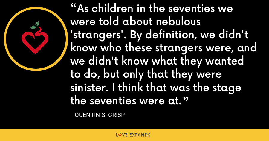 As children in the seventies we were told about nebulous 'strangers'. By definition, we didn't know who these strangers were, and we didn't know what they wanted to do, but only that they were sinister. I think that was the stage the seventies were at. - Quentin S. Crisp