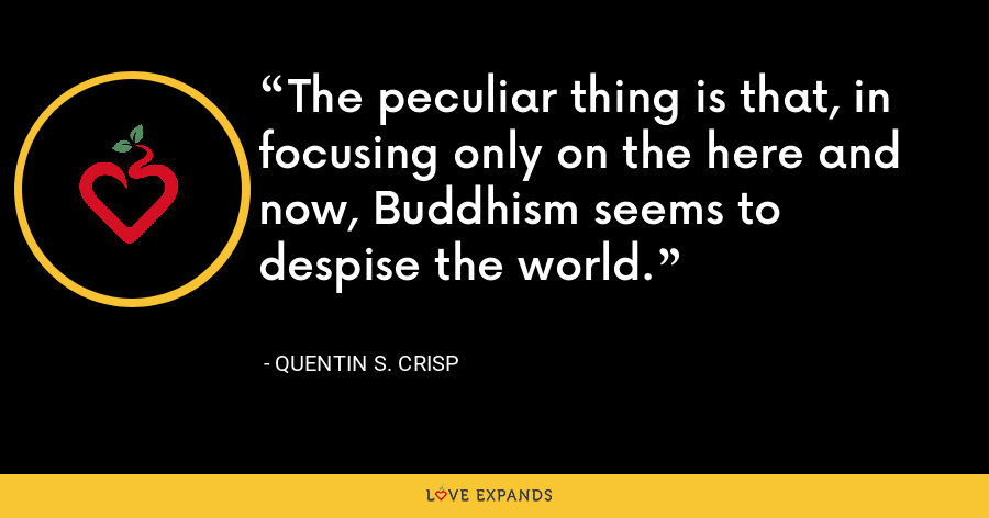 The peculiar thing is that, in focusing only on the here and now, Buddhism seems to despise the world. - Quentin S. Crisp