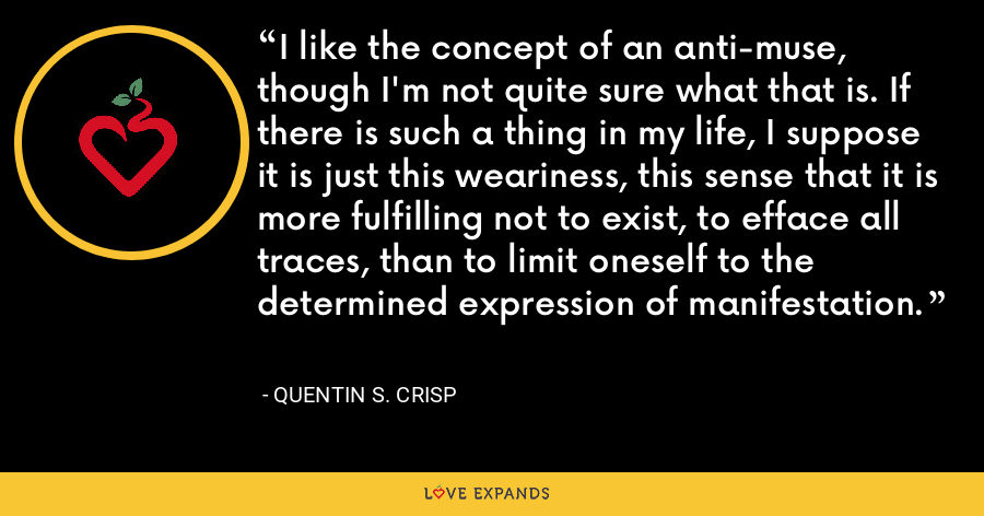 I like the concept of an anti-muse, though I'm not quite sure what that is. If there is such a thing in my life, I suppose it is just this weariness, this sense that it is more fulfilling not to exist, to efface all traces, than to limit oneself to the determined expression of manifestation. - Quentin S. Crisp