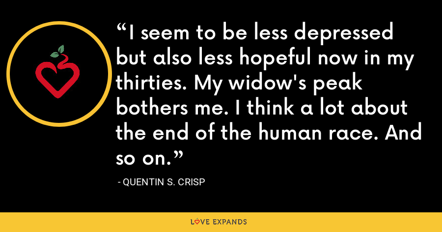 I seem to be less depressed but also less hopeful now in my thirties. My widow's peak bothers me. I think a lot about the end of the human race. And so on. - Quentin S. Crisp