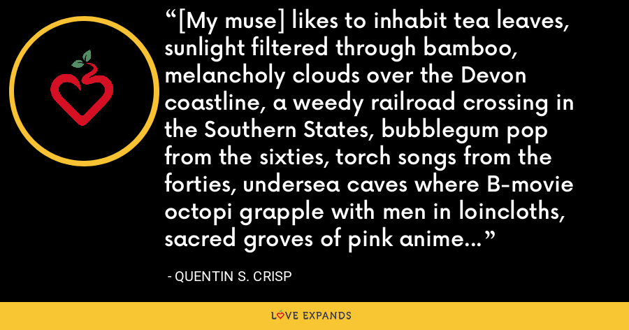[My muse] likes to inhabit tea leaves, sunlight filtered through bamboo, melancholy clouds over the Devon coastline, a weedy railroad crossing in the Southern States, bubblegum pop from the sixties, torch songs from the forties, undersea caves where B-movie octopi grapple with men in loincloths, sacred groves of pink anime dryads, Victorian fairy paintings executed by gentlemen in lunatic asylums and so on. - Quentin S. Crisp