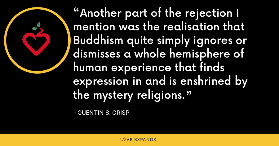 Another part of the rejection I mention was the realisation that Buddhism quite simply ignores or dismisses a whole hemisphere of human experience that finds expression in and is enshrined by the mystery religions. - Quentin S. Crisp