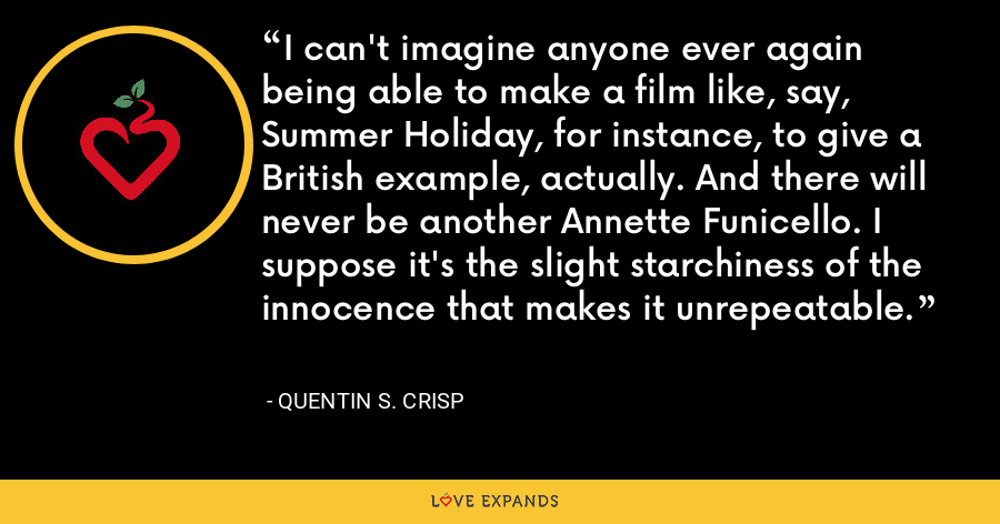 I can't imagine anyone ever again being able to make a film like, say, Summer Holiday, for instance, to give a British example, actually. And there will never be another Annette Funicello. I suppose it's the slight starchiness of the innocence that makes it unrepeatable. - Quentin S. Crisp
