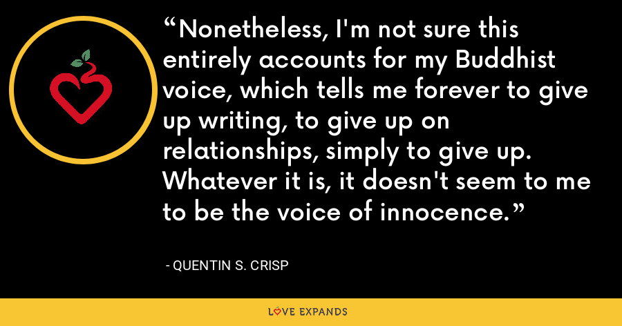 Nonetheless, I'm not sure this entirely accounts for my Buddhist voice, which tells me forever to give up writing, to give up on relationships, simply to give up. Whatever it is, it doesn't seem to me to be the voice of innocence. - Quentin S. Crisp