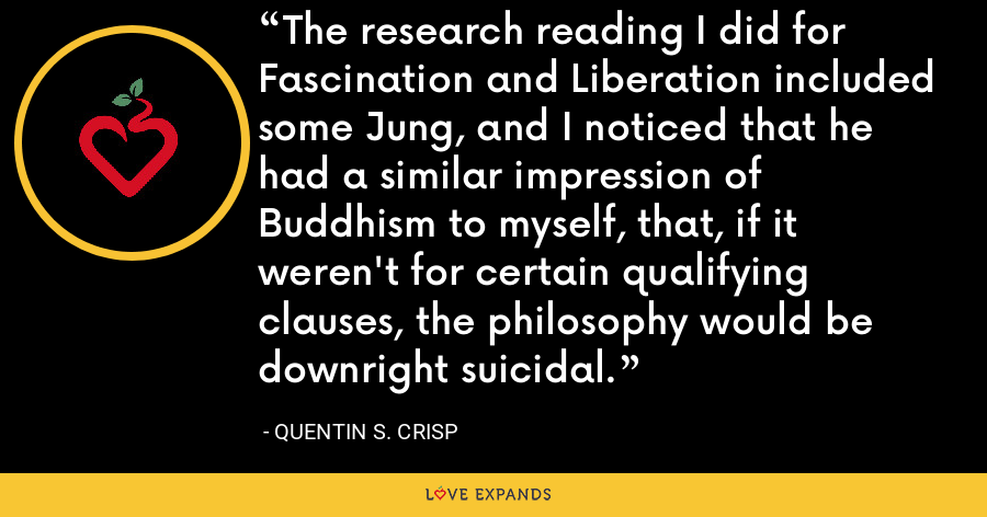 The research reading I did for Fascination and Liberation included some Jung, and I noticed that he had a similar impression of Buddhism to myself, that, if it weren't for certain qualifying clauses, the philosophy would be downright suicidal. - Quentin S. Crisp