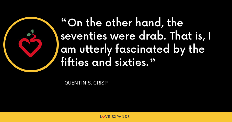 On the other hand, the seventies were drab. That is, I am utterly fascinated by the fifties and sixties. - Quentin S. Crisp