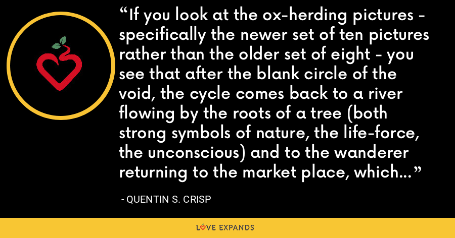 If you look at the ox-herding pictures - specifically the newer set of ten pictures rather than the older set of eight - you see that after the blank circle of the void, the cycle comes back to a river flowing by the roots of a tree (both strong symbols of nature, the life-force, the unconscious) and to the wanderer returning to the market place, which is the realm of human society and activity. - Quentin S. Crisp