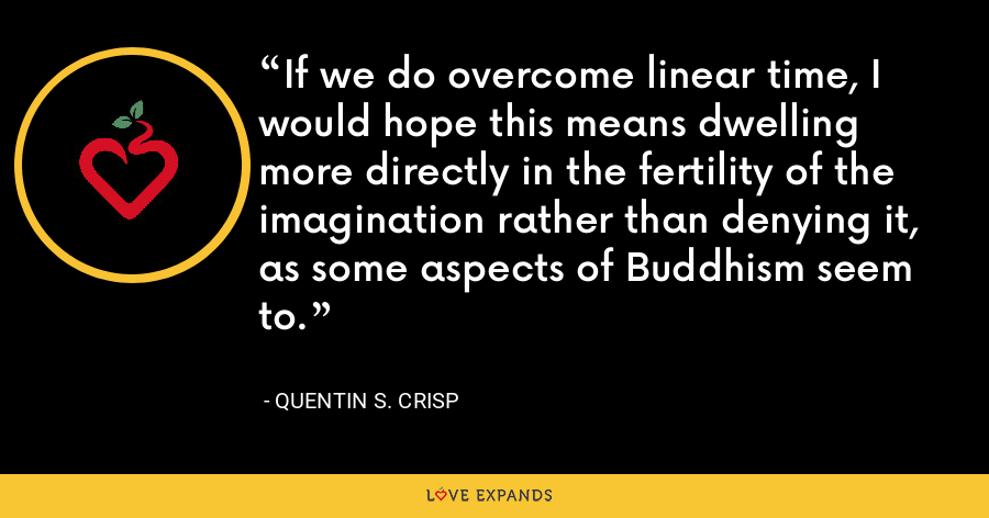 If we do overcome linear time, I would hope this means dwelling more directly in the fertility of the imagination rather than denying it, as some aspects of Buddhism seem to. - Quentin S. Crisp