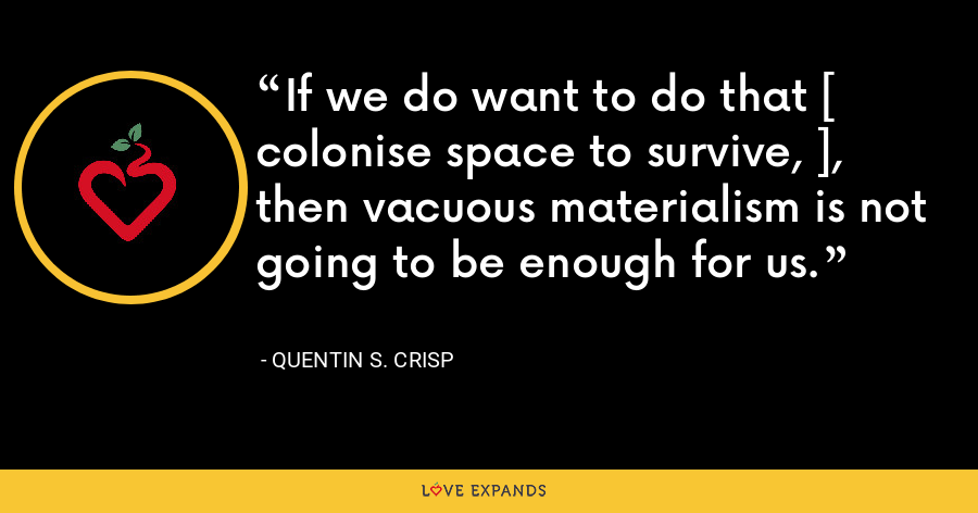 If we do want to do that [ colonise space to survive, ], then vacuous materialism is not going to be enough for us. - Quentin S. Crisp