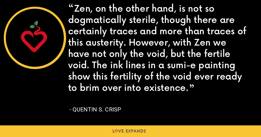 Zen, on the other hand, is not so dogmatically sterile, though there are certainly traces and more than traces of this austerity. However, with Zen we have not only the void, but the fertile void. The ink lines in a sumi-e painting show this fertility of the void ever ready to brim over into existence. - Quentin S. Crisp