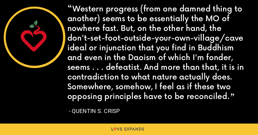 Western progress (from one damned thing to another) seems to be essentially the MO of nowhere fast. But, on the other hand, the don't-set-foot-outside-your-own-village/cave ideal or injunction that you find in Buddhism and even in the Daoism of which I'm fonder, seems . . . defeatist. And more than that, it is in contradiction to what nature actually does. Somewhere, somehow, I feel as if these two opposing principles have to be reconciled. - Quentin S. Crisp