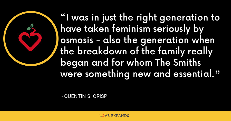 I was in just the right generation to have taken feminism seriously by osmosis - also the generation when the breakdown of the family really began and for whom The Smiths were something new and essential. - Quentin S. Crisp