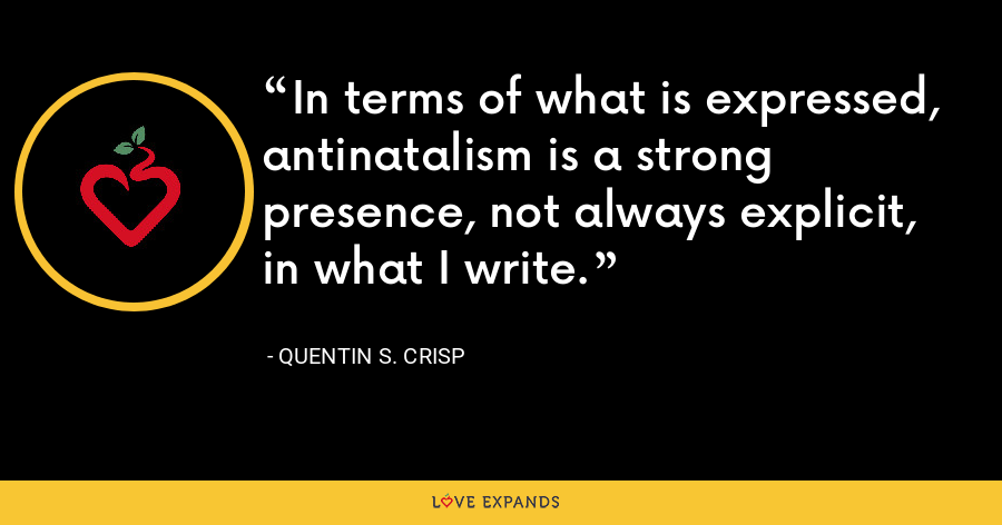 In terms of what is expressed, antinatalism is a strong presence, not always explicit, in what I write. - Quentin S. Crisp