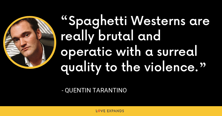 Spaghetti Westerns are really brutal and operatic with a surreal quality to the violence. - Quentin Tarantino
