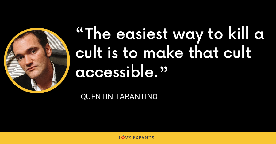 The easiest way to kill a cult is to make that cult accessible. - Quentin Tarantino