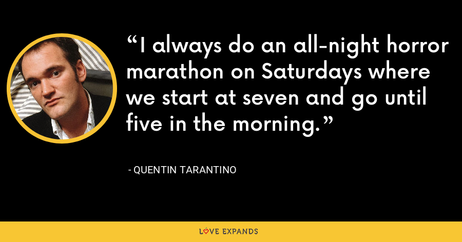 I always do an all-night horror marathon on Saturdays where we start at seven and go until five in the morning. - Quentin Tarantino