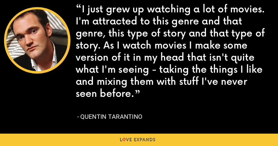 I just grew up watching a lot of movies. I'm attracted to this genre and that genre, this type of story and that type of story. As I watch movies I make some version of it in my head that isn't quite what I'm seeing - taking the things I like and mixing them with stuff I've never seen before. - Quentin Tarantino