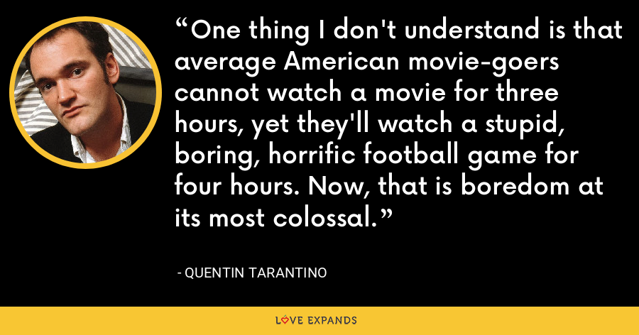 One thing I don't understand is that average American movie-goers cannot watch a movie for three hours, yet they'll watch a stupid, boring, horrific football game for four hours. Now, that is boredom at its most colossal. - Quentin Tarantino