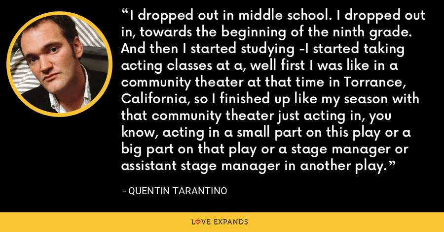 I dropped out in middle school. I dropped out in, towards the beginning of the ninth grade. And then I started studying -I started taking acting classes at a, well first I was like in a community theater at that time in Torrance, California, so I finished up like my season with that community theater just acting in, you know, acting in a small part on this play or a big part on that play or a stage manager or assistant stage manager in another play. - Quentin Tarantino