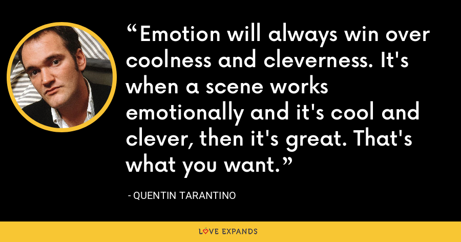 Emotion will always win over coolness and cleverness. It's when a scene works emotionally and it's cool and clever, then it's great. That's what you want. - Quentin Tarantino