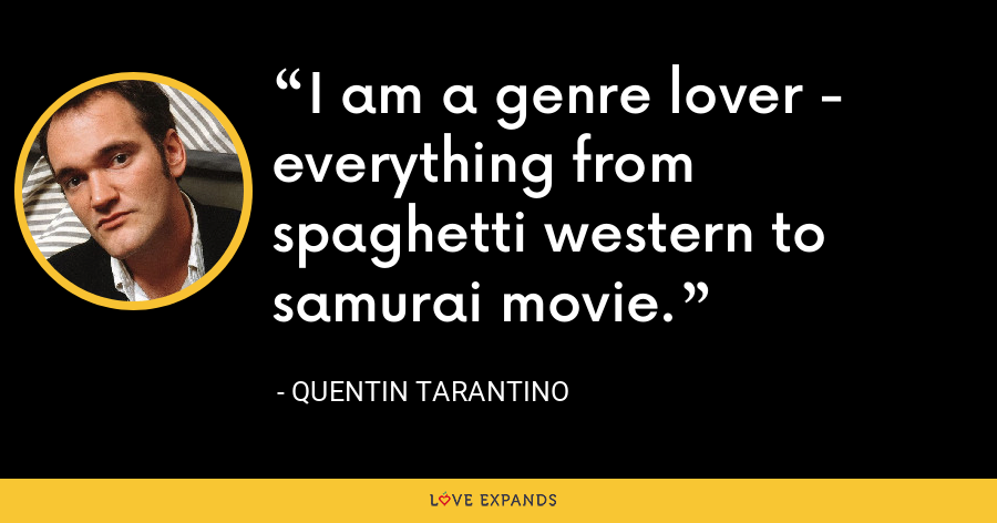 I am a genre lover - everything from spaghetti western to samurai movie. - Quentin Tarantino