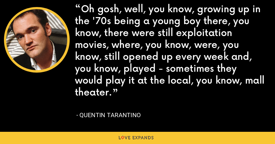 Oh gosh, well, you know, growing up in the '70s being a young boy there, you know, there were still exploitation movies, where, you know, were, you know, still opened up every week and, you know, played - sometimes they would play it at the local, you know, mall theater. - Quentin Tarantino