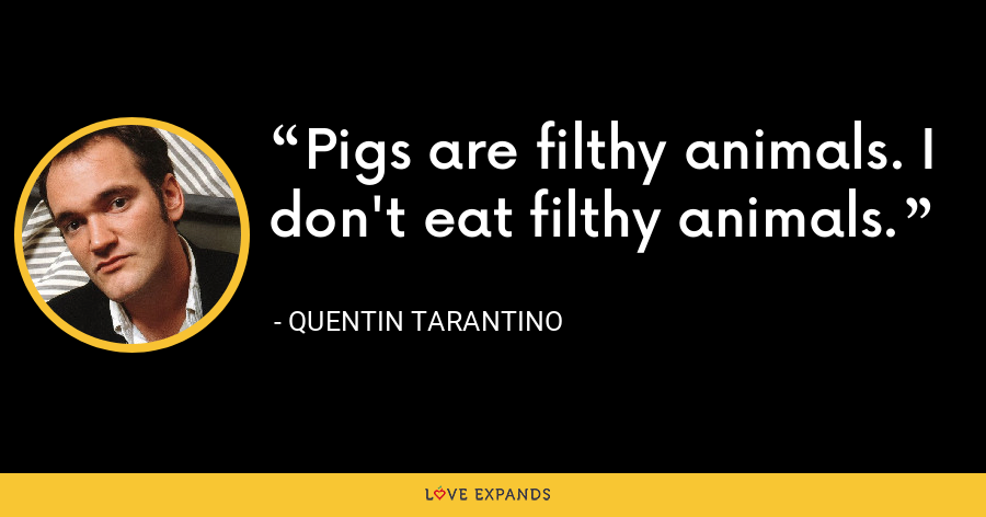 Pigs are filthy animals. I don't eat filthy animals. - Quentin Tarantino