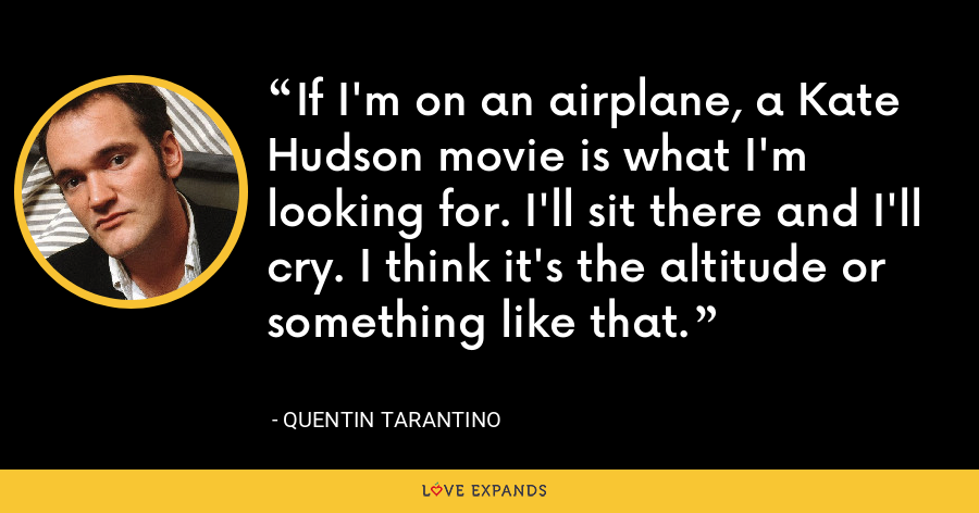 If I'm on an airplane, a Kate Hudson movie is what I'm looking for. I'll sit there and I'll cry. I think it's the altitude or something like that. - Quentin Tarantino