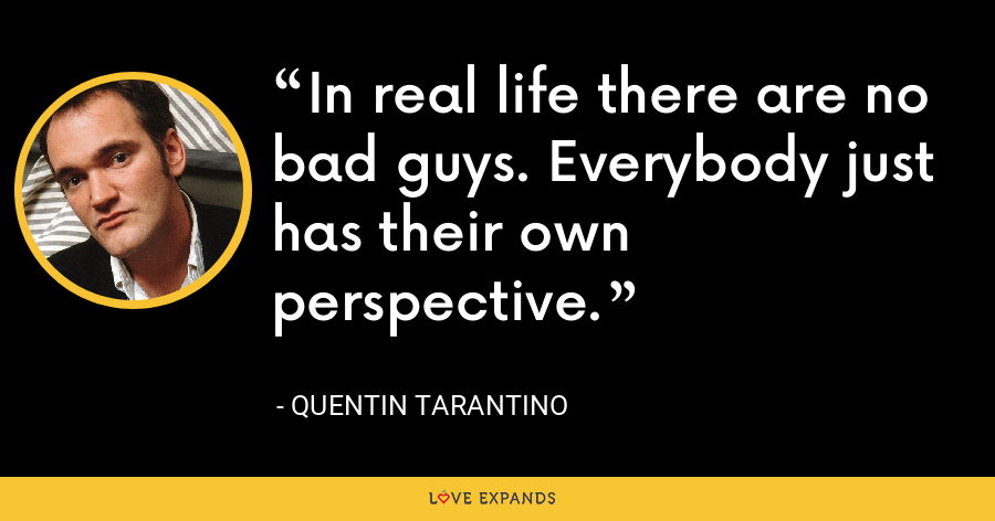In real life there are no bad guys. Everybody just has their own perspective. - Quentin Tarantino