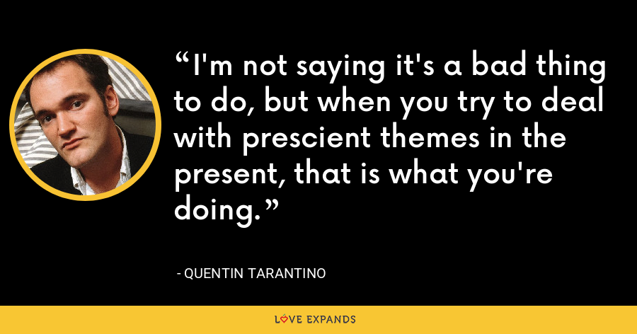I'm not saying it's a bad thing to do, but when you try to deal with prescient themes in the present, that is what you're doing. - Quentin Tarantino