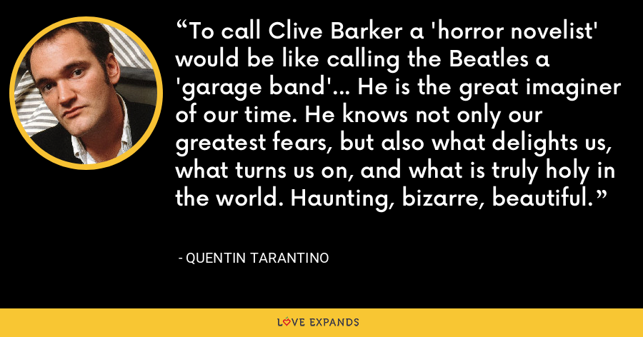 To call Clive Barker a 'horror novelist' would be like calling the Beatles a 'garage band'... He is the great imaginer of our time. He knows not only our greatest fears, but also what delights us, what turns us on, and what is truly holy in the world. Haunting, bizarre, beautiful. - Quentin Tarantino