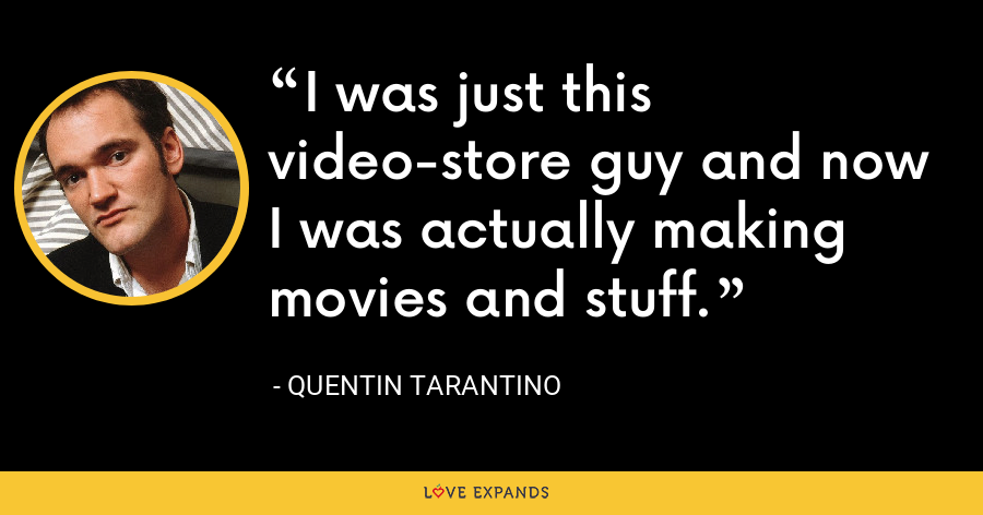 I was just this video-store guy and now I was actually making movies and stuff. - Quentin Tarantino
