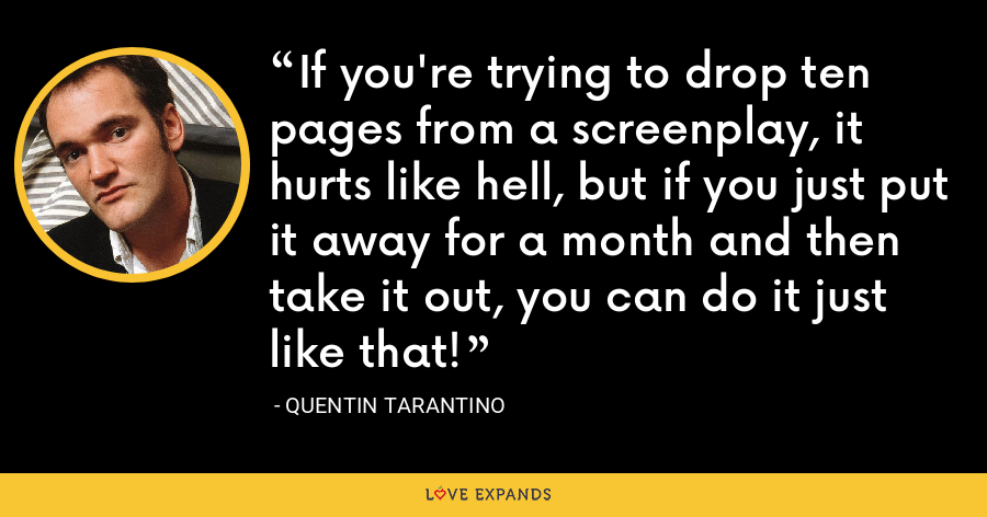 If you're trying to drop ten pages from a screenplay, it hurts like hell, but if you just put it away for a month and then take it out, you can do it just like that! - Quentin Tarantino